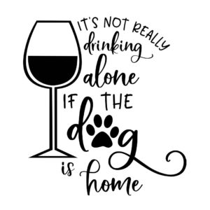 It's not really drinking alone of the dog is home