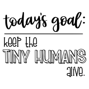 Today's goal: Keep the tiny humans alive