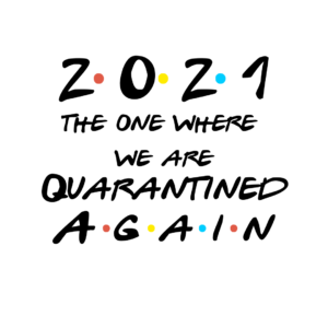 2021 The one where we are quarantined again